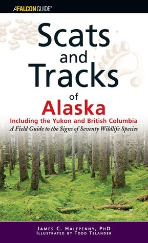 Scats and Tracks of Alaska Including the Yukon and British Columbia: A Field Guide to the Signs of Sixty-Nine Wildlife Species  by  James C. Halfpenny
