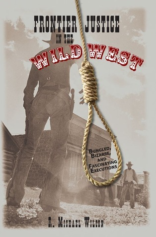Frontier Justice in the Wild West: Bungled, Bizarre, and Fascinating Executions R. Michael Wilson