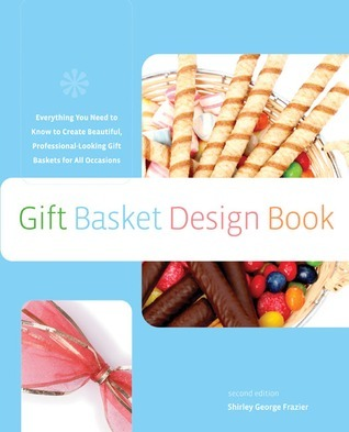 The Gift Basket Design Book, 2nd: Everything You Need to Know to Create Beautiful, Professional-Looking Gift Baskets for All Occasions  by  Shirley George Frazier
