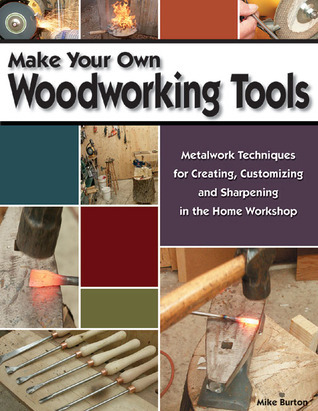 Make Your Own Woodworking Tools: Metalwork Techniques for Creating, Customizing, and Sharpening in the Home Workshop  by  Mike Burton