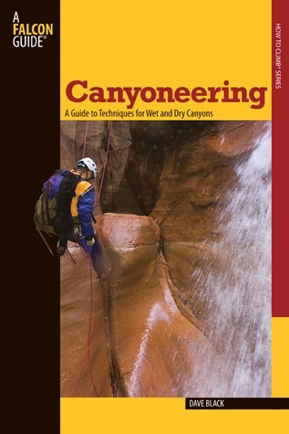 Canyoneering: A Guide to Techniques for Wet and Dry Canyons Dave  Black