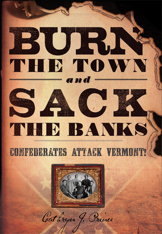 Burn the Town and Sack the Banks: Confederates Attack Vermont!  by  Cathryn J. Prince