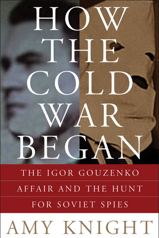 How the Cold War Began: The Igor Gouzenko Affair and the Hunt for Soviet Spies Amy Knight