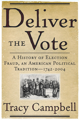 Deliver the Vote: A History of Election Fraud, an American Political Tradition-1742-2004  by  Tracy Campbell