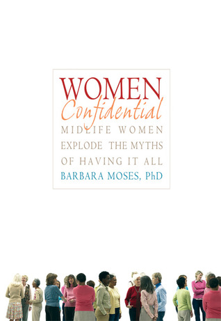 Women Confidential: Midlife Women Explode the Myths of Having It All Barbara Moses