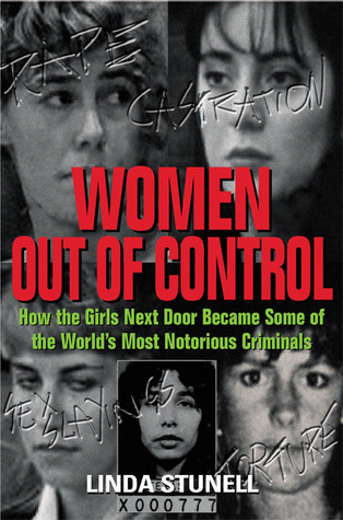 Women Out of Control: How the Girls Next Door Became Some of the Worlds Most Notorious Criminals  by  Linda G. Stunell