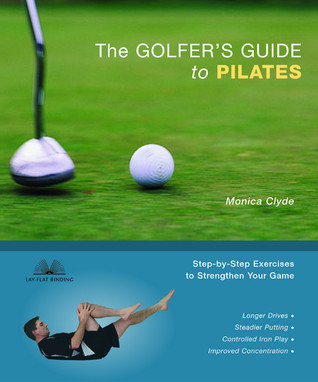Golfers Guide to Pilates: Step-By-Step Exercises to Strengthen Your Game  by  Monica Clyde