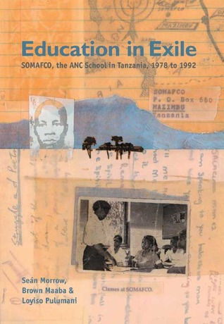 Education in Exile: SOMAFCO, the African National Congress School in Tanzania, 1978–1992  by  Sean Morrow