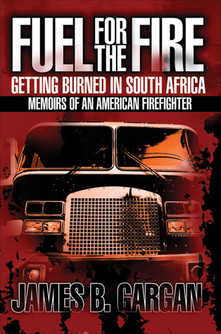 Fuel for the Fire: Getting Burned in South Africa: Memoirs of an American Firefighter  by  James B. Gargan
