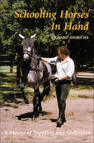 Schooling Horses in Hand: A Means of Suppling and Collection Richard Hinrichs