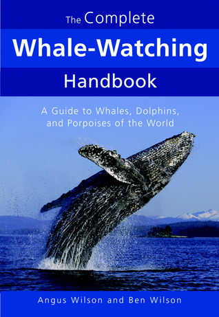 The Complete Whale-Watching Handbook: A Guide to Whales, Dolphins, and Porpoises of the World Ben Wilson