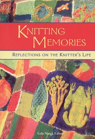 Knitting Memories: Reflections on the Knitters Life  by  Lela Nargi