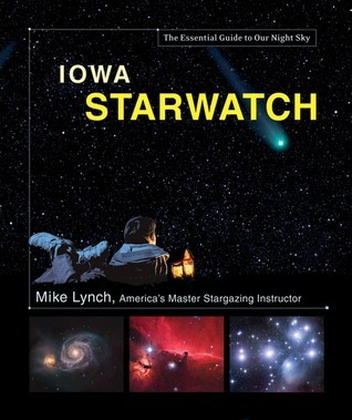 Iowa StarWatch: The Essential Guide to Our Night Sky  by  Mike  Lynch