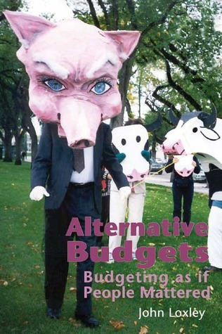Alternative Budgets: Budgeting as if People Mattered  by  John Loxley