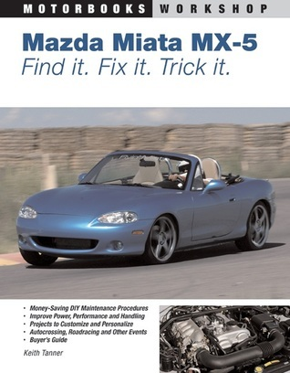 Mazda MX-5 Miata: Find It. Fix It. Trick It. Keith Tanner