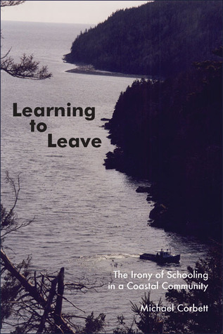 Learning to Leave: The Irony of Schooling in a Coastal Community  by  Michael John Corbett