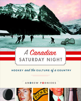A Canadian Saturday Night: Hockey and the Culture of a Country Andrew Podnieks
