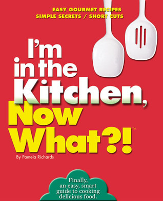 Im in the Kitchen, Now What?!: Easy Gourmet Recipes/ Simple Secrets/ Short Cuts Pamela Richards