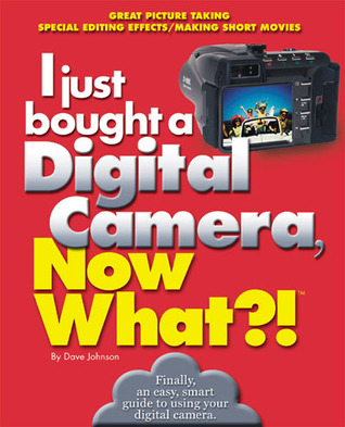 I just bought a Digital Camera, Now What?!: Great Digital Picrures/Transfer Photos to Your PC/ E-Mail Photos  by  Dave Johnson