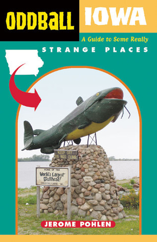Oddball Iowa: A Guide to Some Really Strange Places Jerome Pohlen