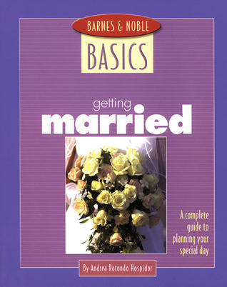 Barnes and Noble Basics Getting Married: A Complete Guide to Planning Your Special Day Andrea Rotondo Hospidor