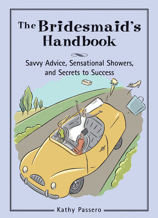 The Bridesmaids Handbook: Savvy Advice, Sensational Showers, and Secrets to Success Kathy Passero