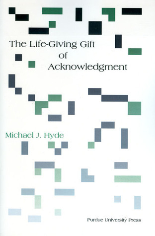The Life-Giving Gift of Acknowledgement  by  Michael J. Hyde