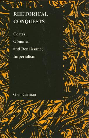Rhetorical Conquests: Cortes, Gomara, and Renaissance Imperialism  by  Glen Carman