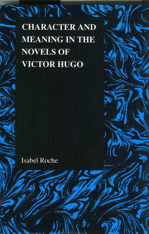 Character and Meaning in the Novels of Victor Hugo Isabel Roche