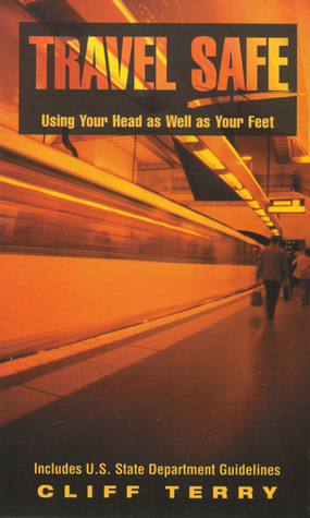 Travel Safe: Using Your Head as Well as Your Feet/Including U.S. State Department Guidelines Cliff Terry