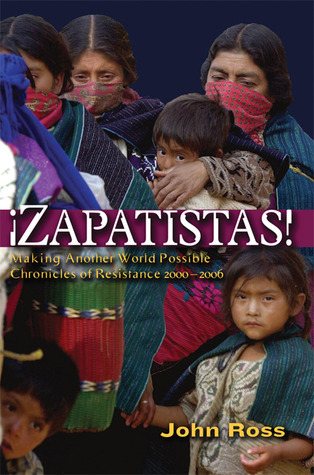 Zapatistas!: Making Another World Possible - Chronicles of Resistance 2000-2006 John Ross