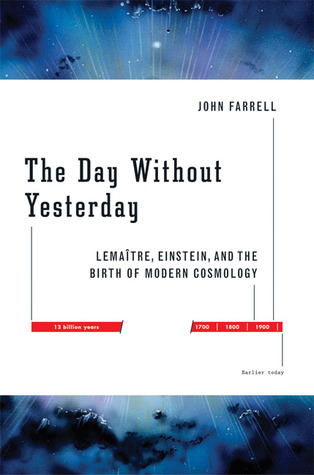 The Day Without Yesterday: Lemaitre, Einstein, and the Birth of Modern Cosmology  by  John Farrell