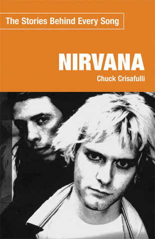 Nirvana: The Stories Behind Every Song  by  Chuck Crisafulli