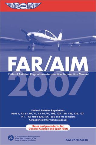 FAR/AIM 2007: Federal Aviation Regulations/Aeronautical Information Manual Federal Aviation Administration