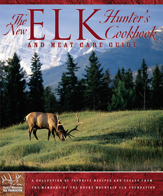 The New Elk Hunters Cookbook: and Meat Care Guide Members of the Rocky Mountain Elk Foundation