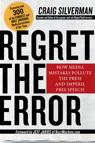 Regret the Error: How Media Mistakes Pollute the Press and Imperil Free Speech Craig Silverman