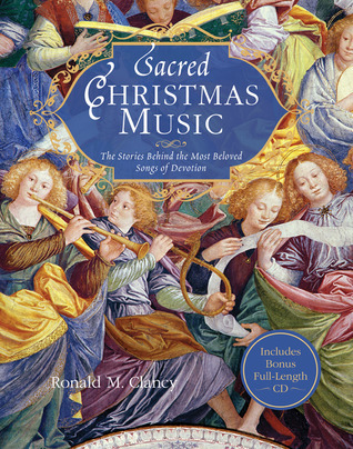 Sacred Christmas Music: The Stories Behind the Most Beloved Songs of Devotion Ronald M. Clancy