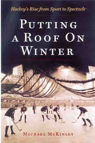 Putting a Roof on Winter: Hockeys Rise from Sport to Spectacle  by  Michael McKinley