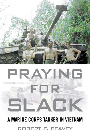 Praying for Slack: A Marine Corps Tank Commander in Viet Nam Robert E. Peavey