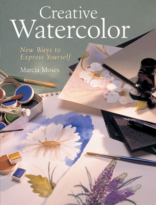 Creative Watercolor: New Ways to Express Yourself Marcia Moses
