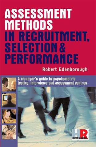Assessment Methods in Recruitment, Selection & Performance: A Managers Guide to Psychometric Testing, Interviews and Assessment Centres  by  Robert Edenborough