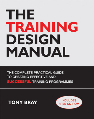 The Training Design Manual: The Complete Practical Guide to Creating Effective and Successful Training Programmes with CDROM  by  Tony Bray