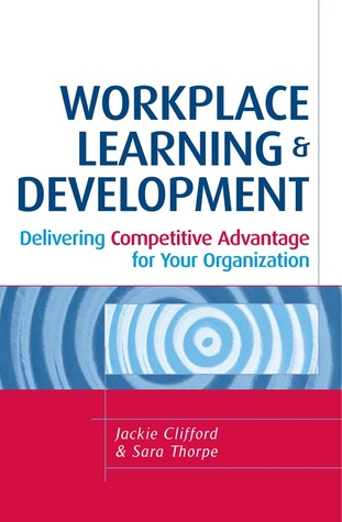 Workplace Learning & Development: Delivering Competitive Advantage for Your Organization  by  Jackie Clifford