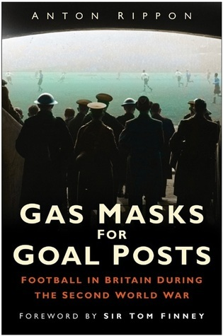Gas Masks for Goal Posts: Football in Britain during the Second World War Anton Rippon