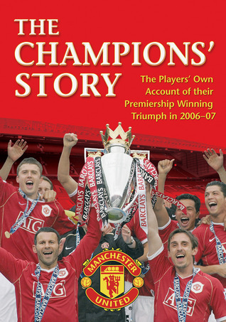The Champions Story: The Players Own Account of Their Premiership Winning Triumph in 2006-07 Manchester United