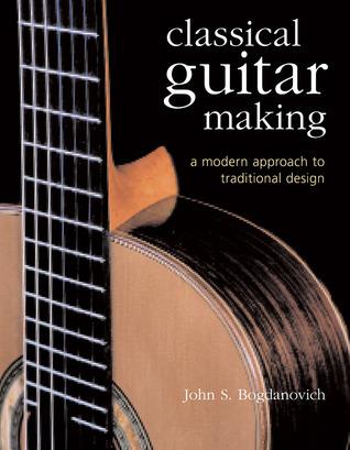 Classical Guitar Making: A Modern Approach to Traditional Design John S. Bogdanovich
