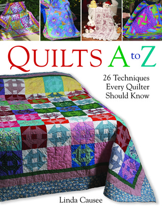 Quilts A to Z: 26 Techniques Every Quilter Should Know  by  Linda Causee