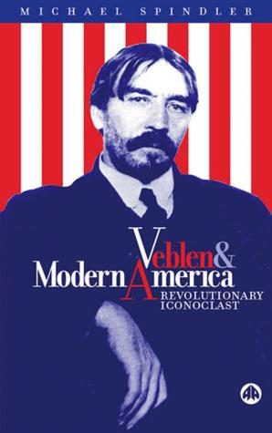 Veblen and Modern America: Revolutionary Iconoclast Michael Spindler