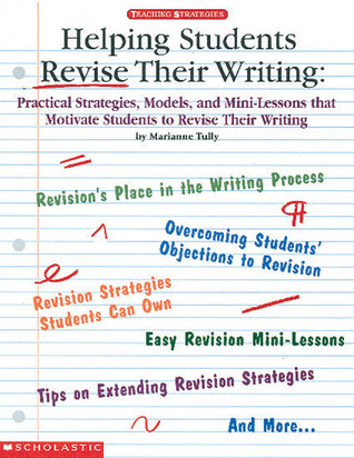 Helping Students Revise Their Writing: Practical Strategies, Models, and Mini-Lessons That Motivate Students to Become Better Writers  by  Marianne Tully