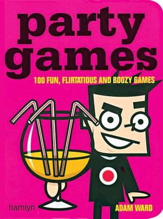 Party Games: 100 Fun, Flirtatious and Boozy Games  by  Adam Ward